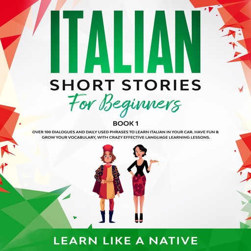 Italian Short Stories for Beginners Book 1: Over 100 Dialogues and Daily Used Phrases to Learn Italian in Your Car. Have Fun & Grow Your Vocabulary, with Crazy Effective Language Learning Lessons, Learn Like A Native