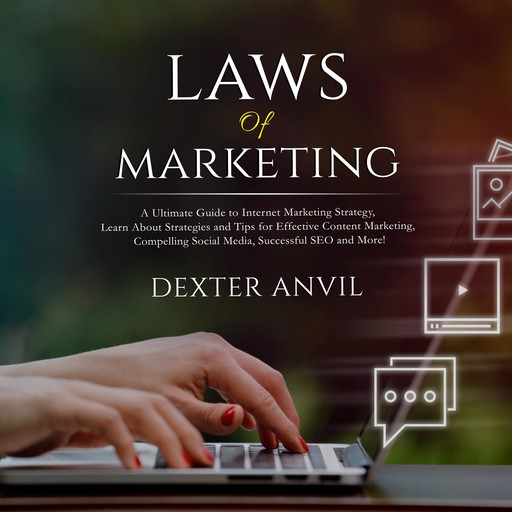 Laws of Marketing; A Ultimate Guide to Internet Marketing Strategy, Learn About Strategies and Tips for Effective Content Marketing, Compelling Social Media, Successful SEO and More!, Dexter Anvil