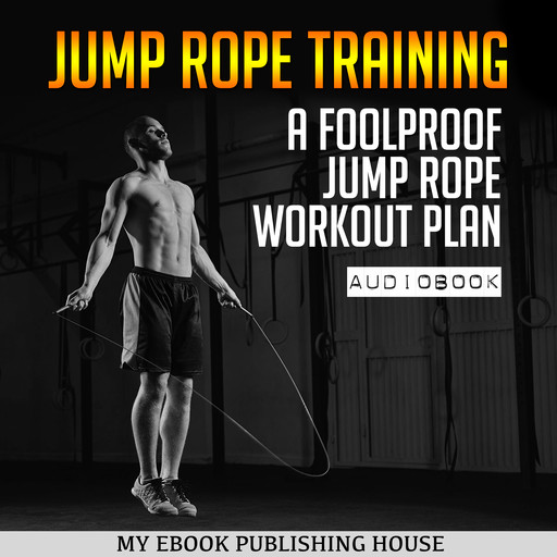 Jump Rope Training: A Foolproof Jump Rope Workout Plan, My Ebook Publishing House