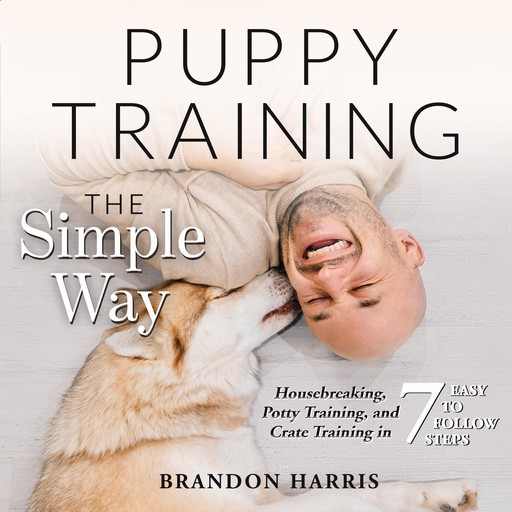 Puppy Training the Simple Way: Housebreaking, Potty Training and Crate Training in 7 Easy-to-Follow Steps, Brandon Harris