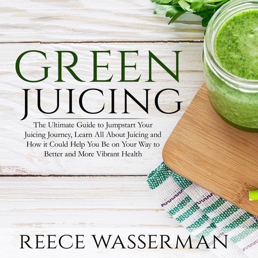 Green Juicing: The Ultimate Guide to Jumpstart Your Juicing Journey, Learn All About Juicing and How it Could Help You Be on Your Way to Better and More Vibrant Health, Reece Wasserman