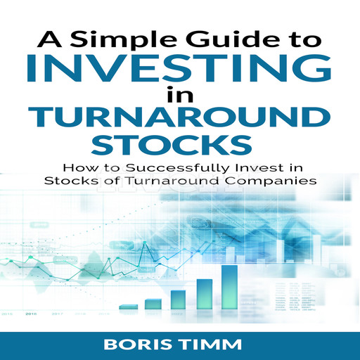 A Simple Guide to Investing in Turnaround Stocks - How to Successfully Invest in Stocks of Turnaround Companies, Boris Timm