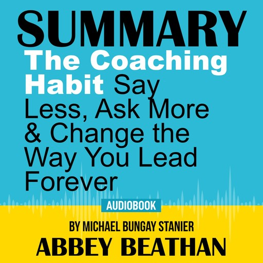 Summary of The Coaching Habit: Say Less, Ask More & Change the Way You Lead Forever by Michael Bungay Stanier, Abbey Beathan
