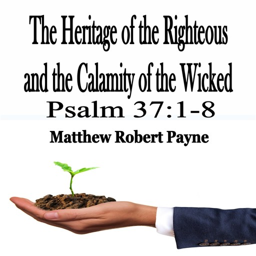 The Heritage of the Righteous and the Calamity of the Wicked, Matthew Robert Payne