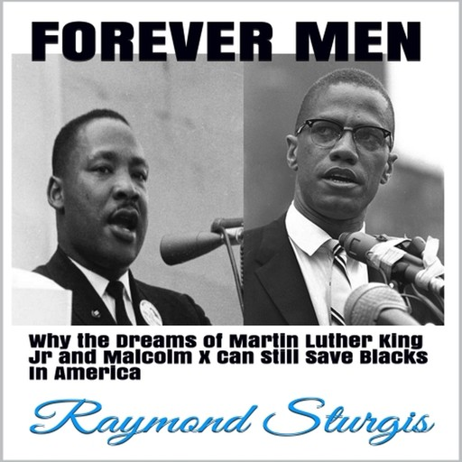 FOREVER MEN: Why the Dreams of Martin Luther King Jr. and Malcolm X Can Still Save Blacks In America, Raymond Sturgis