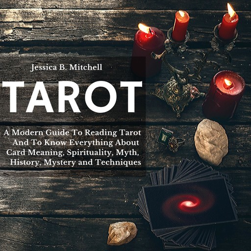 Tarot A Modern Guide To Reading Tarot And To Know Everything About Card Meaning, Spirituality, Myth, History, Mystery and Techniques, Jessica B. Mitchell