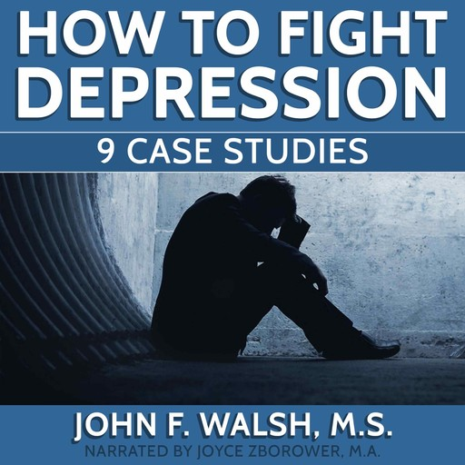 How To Fight Depression -- 9 Case Studies, M.A., John Walsh, Joyce Zborower, M.S. Zborower