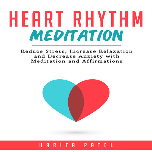 Heart Rhythm Meditation: Reduce Stress, Increase Relaxation and Decrease Anxiety with Meditation and Affirmations, Harita Patel
