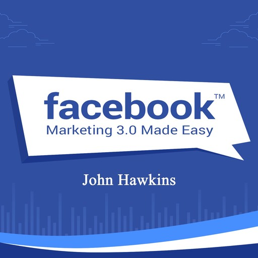 Facebook Marketing 3.0 Made Easy, John Hawkins