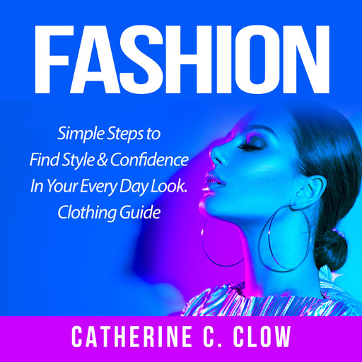 Fashion: Simple Steps to Find Style & Confidence In Your Every Day Look. Clothing Guide, Catherine C. Clow