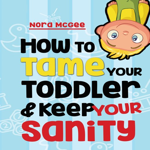 How To Tame Your Toddler And Keep Your Sanity: A Guide To Help Manage Your Toddler's Tantrums And Not Lose Your Mind, Nora McGee