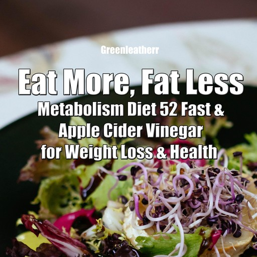 Eat More, Fat Less: Metabolism Diet 52 Fast & Apple Cider Vinegar for weight loss & health, Greenleatherr