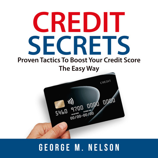Credit Secrets: Proven Tactics To Boost Your Credit Score The Easy Way, Nelson George