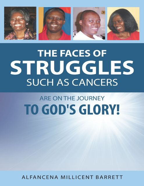 The Faces of Struggles Such As Cancers Are On the Journey to God's Glory!, Alfancena Millicent Barrett