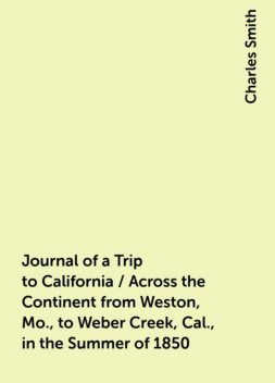 Journal of a Trip to California / Across the Continent from Weston, Mo., to Weber Creek, Cal., in the Summer of 1850, Charles Smith