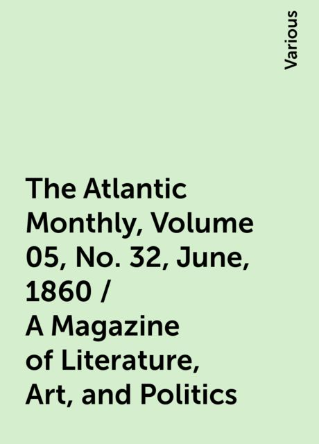 The Atlantic Monthly, Volume 05, No. 32, June, 1860 / A Magazine of Literature, Art, and Politics, Various