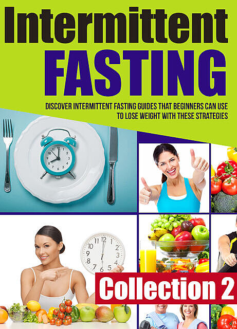 Intermittent Fasting: Collection 2: Discover Intermittent Fasting Guides That Beginners Can Use To Lose Weight With These Strategies, Old Natural Ways