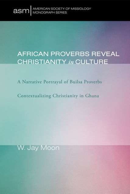 African Proverbs Reveal Christianity in Culture, W. Jay Moon