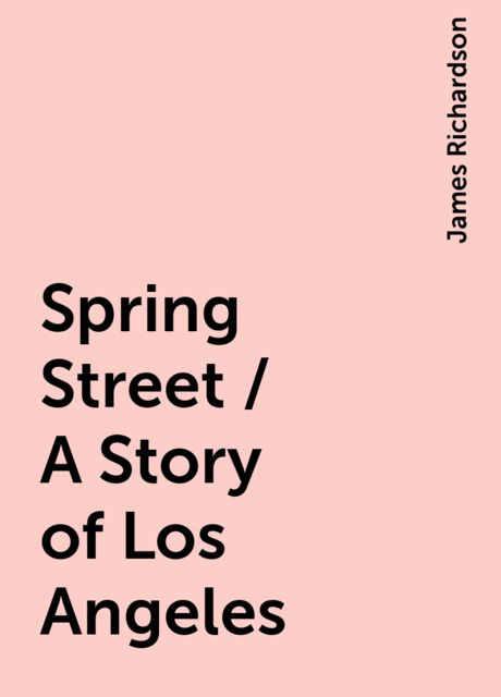 Spring Street / A Story of Los Angeles, James Richardson