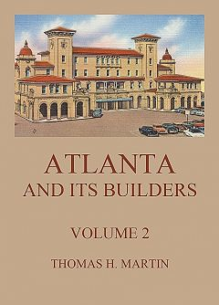 Atlanta And Its Builders, Vol. 2 – A Comprehensive History Of The Gate City Of The South, Thomas Martin