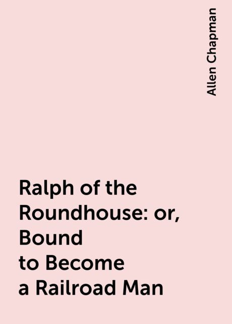 Ralph of the Roundhouse: or, Bound to Become a Railroad Man, Allen Chapman