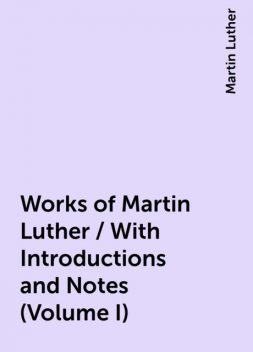 Works of Martin Luther / With Introductions and Notes (Volume I), Martin Luther