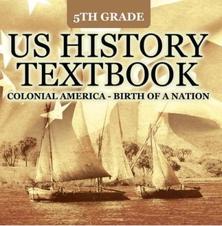 5th Grade US History Textbook: Colonial America – Birth of A Nation, Baby Professor