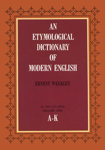 An Etymological Dictionary of Modern English, Vol. 1, Ernest Weekley