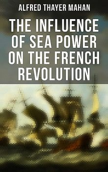 The Influence of Sea Power on the French Revolution, Alfred Thayer Mahan