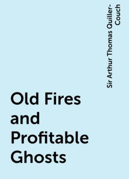Old Fires and Profitable Ghosts, Sir Arthur Thomas Quiller-Couch