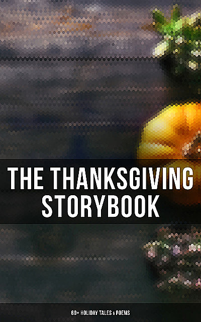 The Thanksgiving Storybook: 60+ Holiday Tales & Poems, Harriet Beecher Stowe, O.Henry, Louisa May Alcott, Andrew Lang, Lucy Maud Montgomery, Nathaniel Hawthorne, Charlotte Perkins Gilman, Susan Coolidge, Eugene Field, Eleanor H.Porter, George Eliot, Alfred Henry Lewis, Edward Everett Hale, NoR, Alfred Gatty