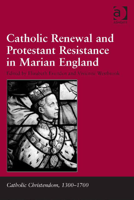Catholic Renewal and Protestant Resistance in Marian England, Elizabeth Evenden