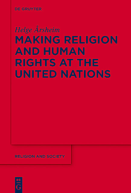 Making Religion and Human Rights at the United Nations, Helge Årsheim