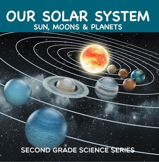 Our Solar System (Sun, Moons & Planets) : Second Grade Science Series, Baby Professor