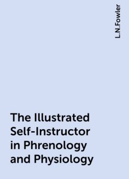 The Illustrated Self-Instructor in Phrenology and Physiology, L.N.Fowler