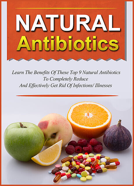 Natural Antibiotics Learn The Benefits Of These Top 9 Natural Antibiotics To Completely Reduce And Effectively Get Rid Of Infections/Illnesses, Old Natural Ways