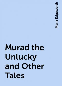 Murad the Unlucky and Other Tales, Maria Edgeworth
