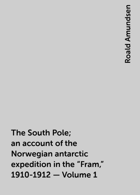 The South Pole; an account of the Norwegian antarctic expedition in the