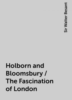 Holborn and Bloomsbury / The Fascination of London, Sir Walter Besant