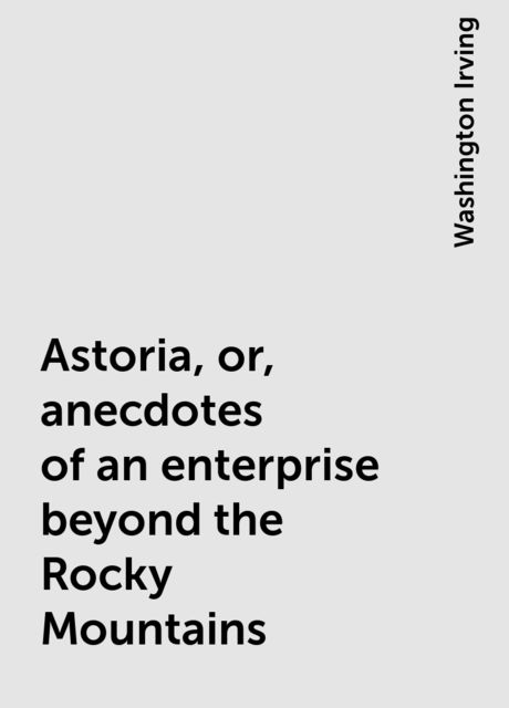 Astoria, or, anecdotes of an enterprise beyond the Rocky Mountains, Washington Irving