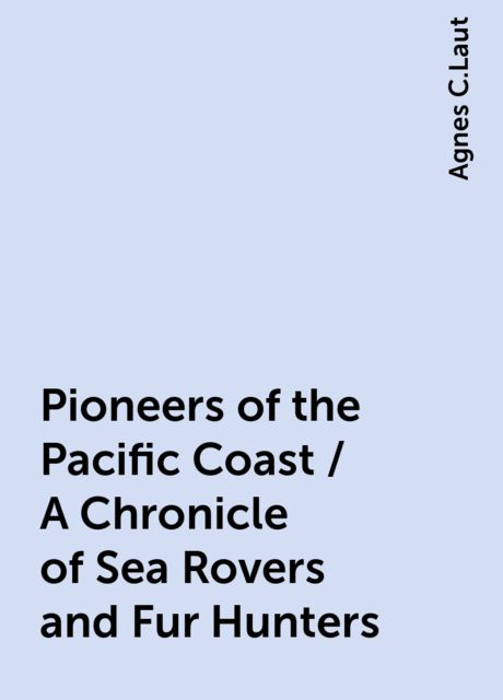 Pioneers of the Pacific Coast / A Chronicle of Sea Rovers and Fur Hunters, Agnes C.Laut