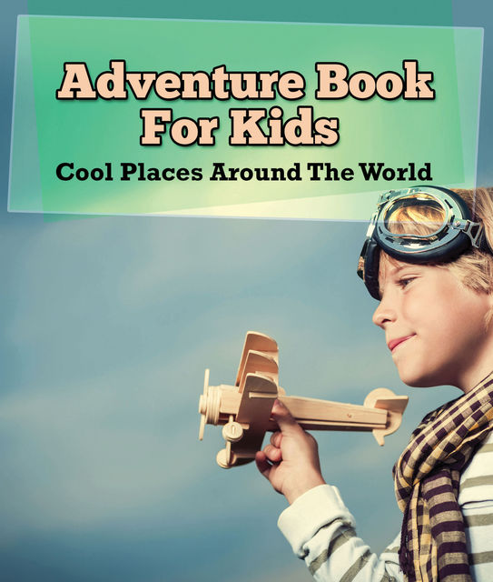 Adventure Book For Kids: Cool Places Around The World, Speedy Publishing LLC