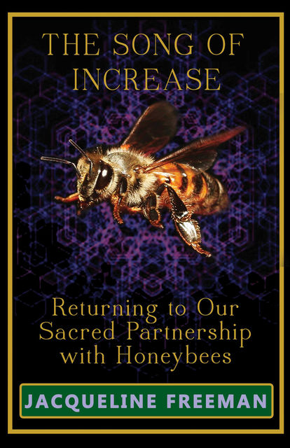 The Song of Increase: Returning to Our Sacred Partnership with Honeybees, Jacqueline Freeman