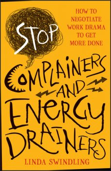 Stop Complainers and Energy Drainers: How to Negotiate Work Drama to Get More Done, Linda Byars Swindling, J.D.