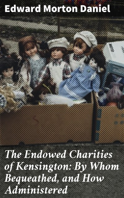 The Endowed Charities of Kensington: By Whom Bequeathed, and How Administered, Edward Morton Daniel
