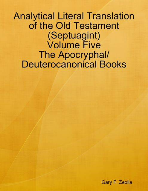 Analytical Literal Translation of the Old Testament (Septuagint) Volume Five: The Apocryphal/ Deuterocanonical Books, Gary F.Zeolla