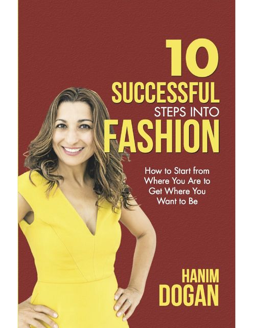 10 Successful Steps Into Fashion: How to Start from Where You Are to Get Where You Want to Be, Hanim Dogan