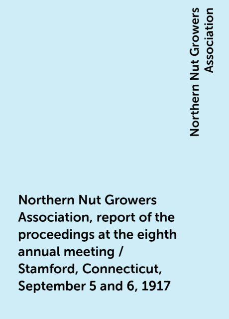 Northern Nut Growers Association, report of the proceedings at the eighth annual meeting / Stamford, Connecticut, September 5 and 6, 1917, Northern Nut Growers Association