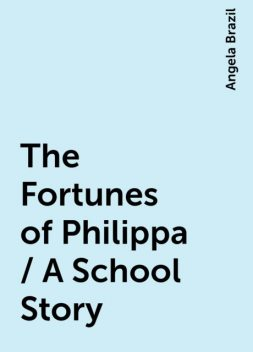 The Fortunes of Philippa / A School Story, Angela Brazil