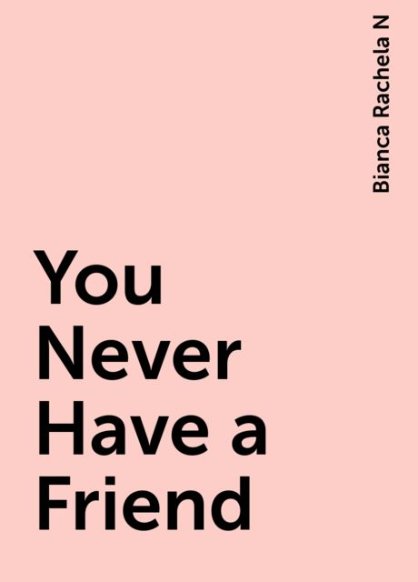You Never Have a Friend, Bianca Rachela N